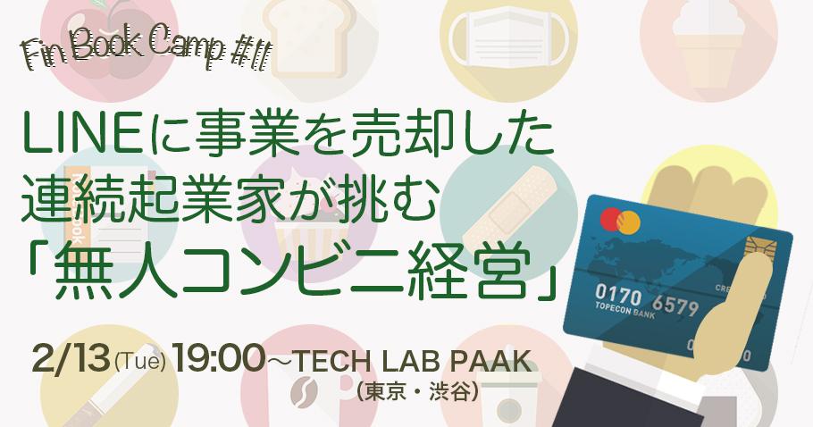 【2/13 東京・渋谷】Fin Book Camp#11:LINEに事業を売却した連続起業家が挑む「無人コンビニ経営」