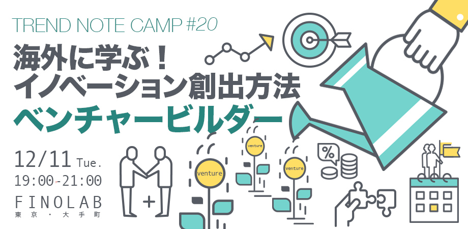 Trend Note Camp #20 海外に学ぶ!イノベーション創出方法〜ベンチャービルダー〜